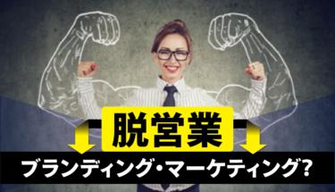 【脱・営業】あなたの経営にブランディング・マーケティングを取り入れるべき理由